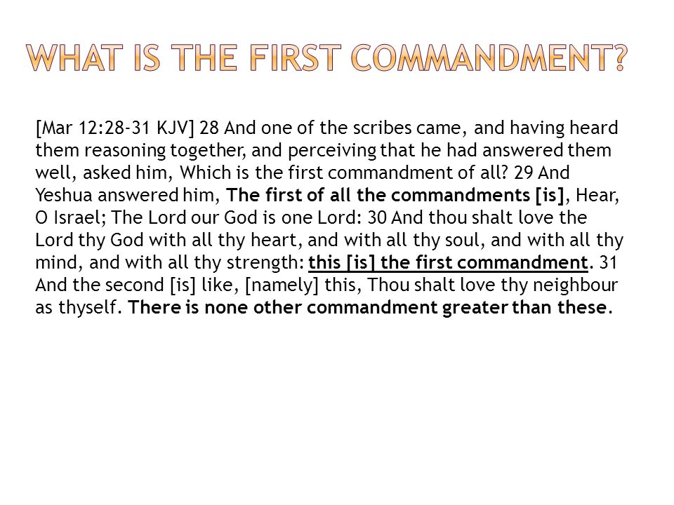 [Mar 12:28-31 KJV] 28 And one of the scribes came, and having heard them reasoning together, and perceiving that he had answered them well, asked him, Which is the first commandment of all.