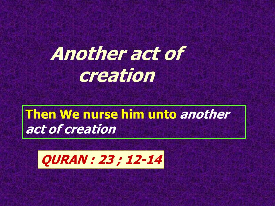 Then We nurse him unto another act of creation QURAN : 23 ; 12-14