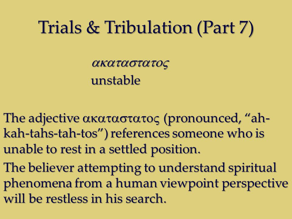 Trials & Tribulation (Part 7) unstable The adjective (pronounced, ah- kah-tahs-tah-tos) references someone who is unable to rest in a settled position.