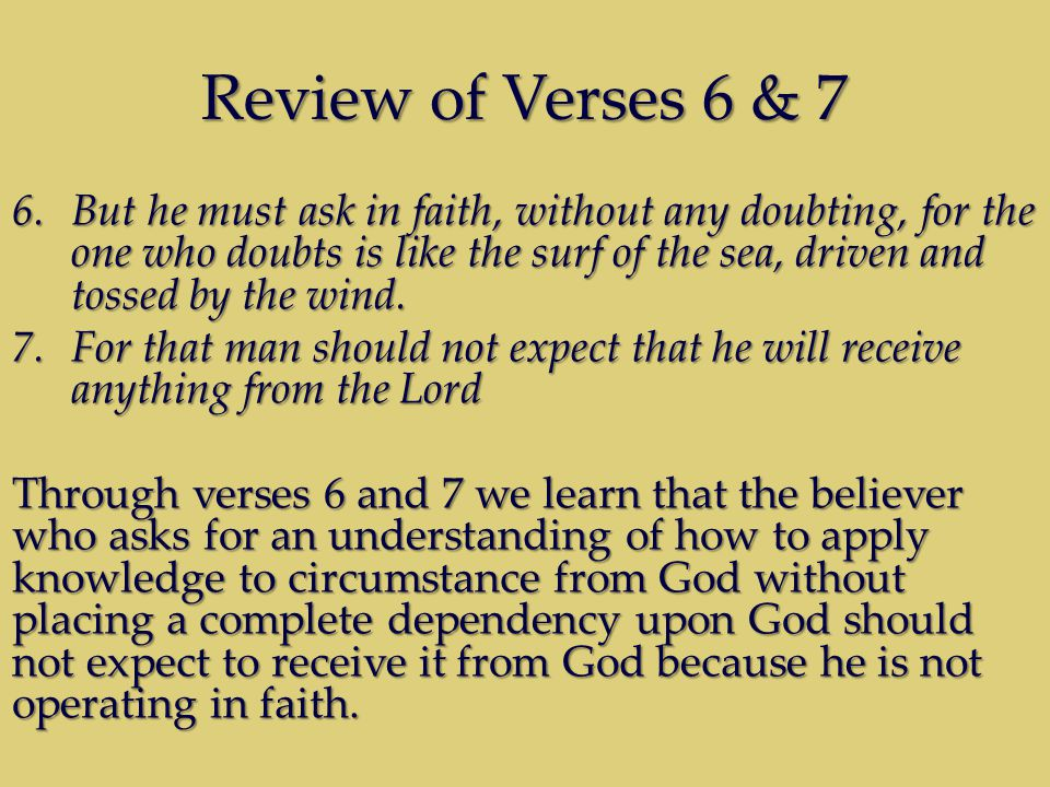 Review of Verses 6 & 7 6.But he must ask in faith, without any doubting, for the one who doubts is like the surf of the sea, driven and tossed by the wind.