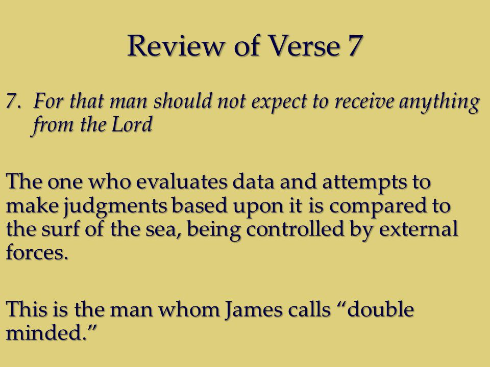Review of Verse 7 7.For that man should not expect to receive anything from the Lord The one who evaluates data and attempts to make judgments based upon it is compared to the surf of the sea, being controlled by external forces.