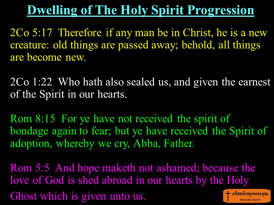 Dwelling of The Holy Spirit Progression 2Co 5:17 Therefore if any man be in Christ, he is a new creature: old things are passed away; behold, all thin