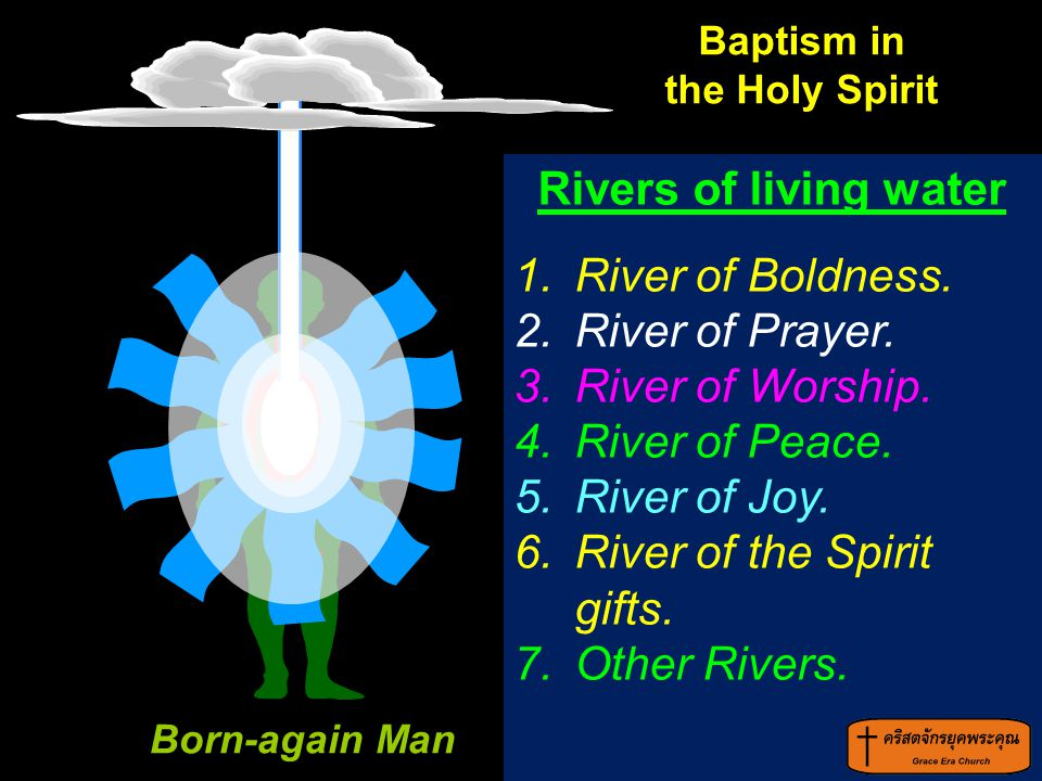 Rivers of living water 1.River of Boldness. 2.River of Prayer. 3.River of Worship. 4.River of Peace. 5.River of Joy. 6.River of the Spirit gifts. 7.Ot