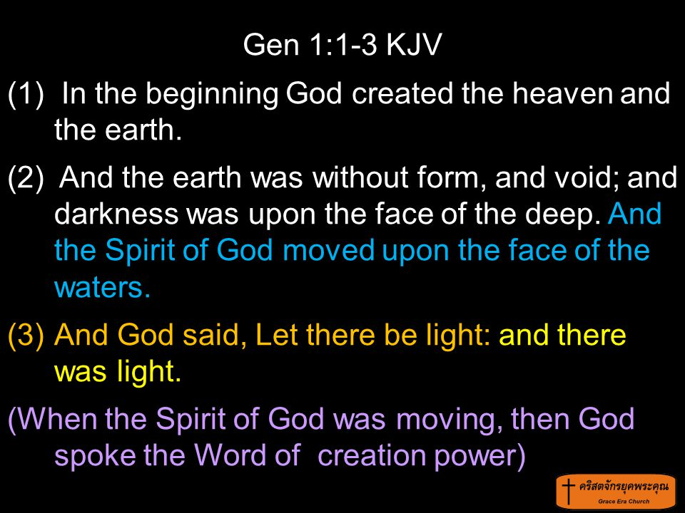 Gen 1:1-3 KJV (1) In the beginning God created the heaven and the earth. (2) And the earth was without form, and void; and darkness was upon the face