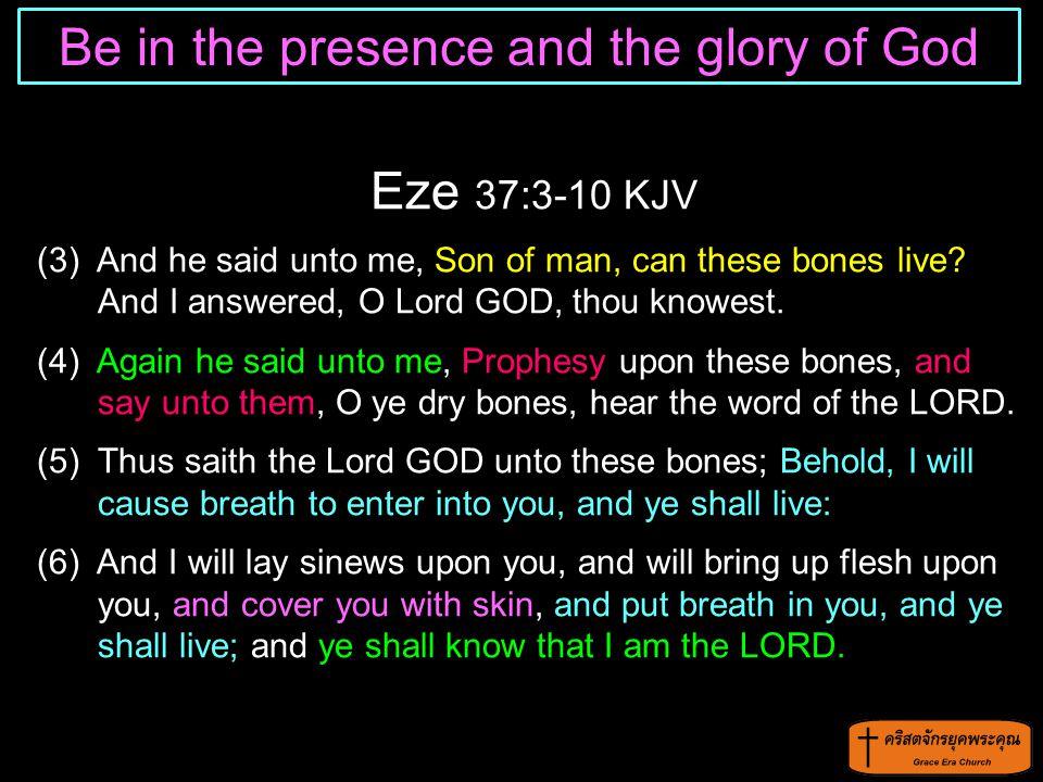 Eze 37:3-10 KJV (3) And he said unto me, Son of man, can these bones live? And I answered, O Lord GOD, thou knowest. (4) Again he said unto me, Prophe
