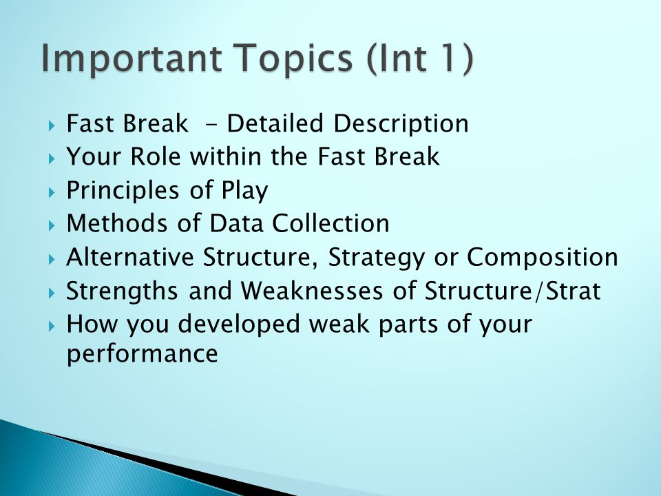 Fast Break - Detailed Description Your Role within the Fast Break Principles of Play Methods of Data Collection Alternative Structure, Strategy or Composition Strengths and Weaknesses of Structure/Strat How you developed weak parts of your performance