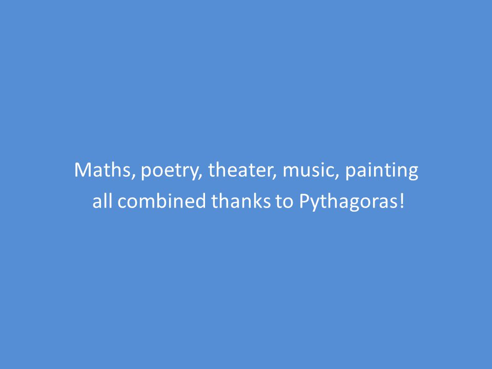 Finally, Pythagoras inspired us Painting: Pythagoras puzzles Music: traditional and modern songs in pentatonic scale Theater and poetry: 1.