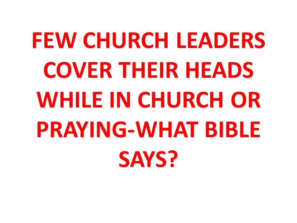 FEW CHURCH LEADERS COVER THEIR HEADS WHILE IN CHURCH OR PRAYING-WHAT BIBLE SAYS