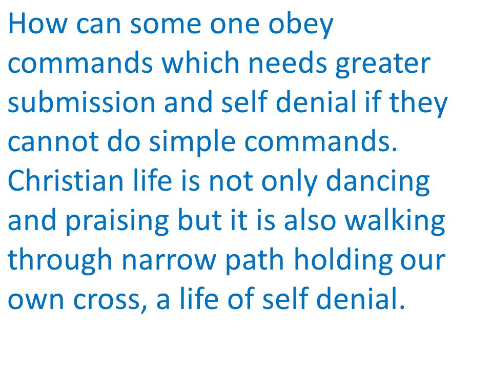 How can some one obey commands which needs greater submission and self denial if they cannot do simple commands.