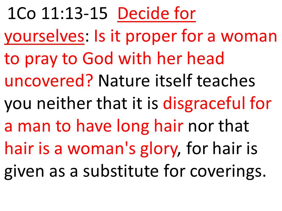 1Co 11:13-15 Decide for yourselves: Is it proper for a woman to pray to God with her head uncovered.