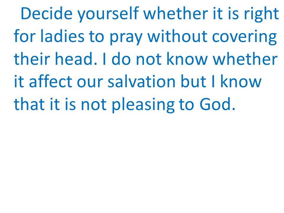 Decide yourself whether it is right for ladies to pray without covering their head.