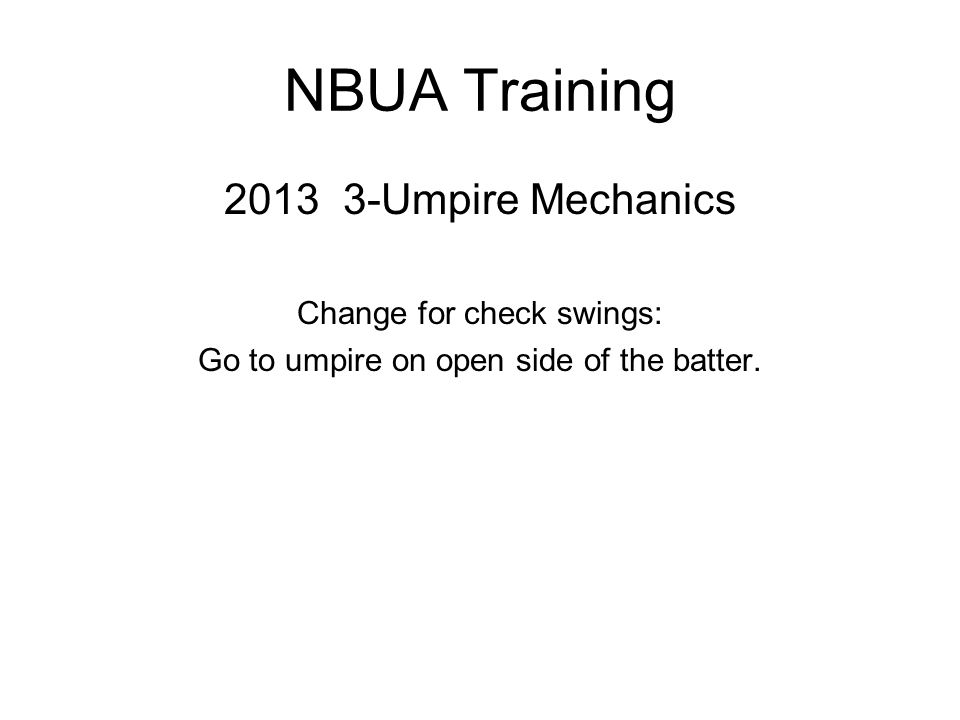 NBUA Training 2013 3-Umpire Mechanics Change for check swings: Go to umpire on open side of the batter.