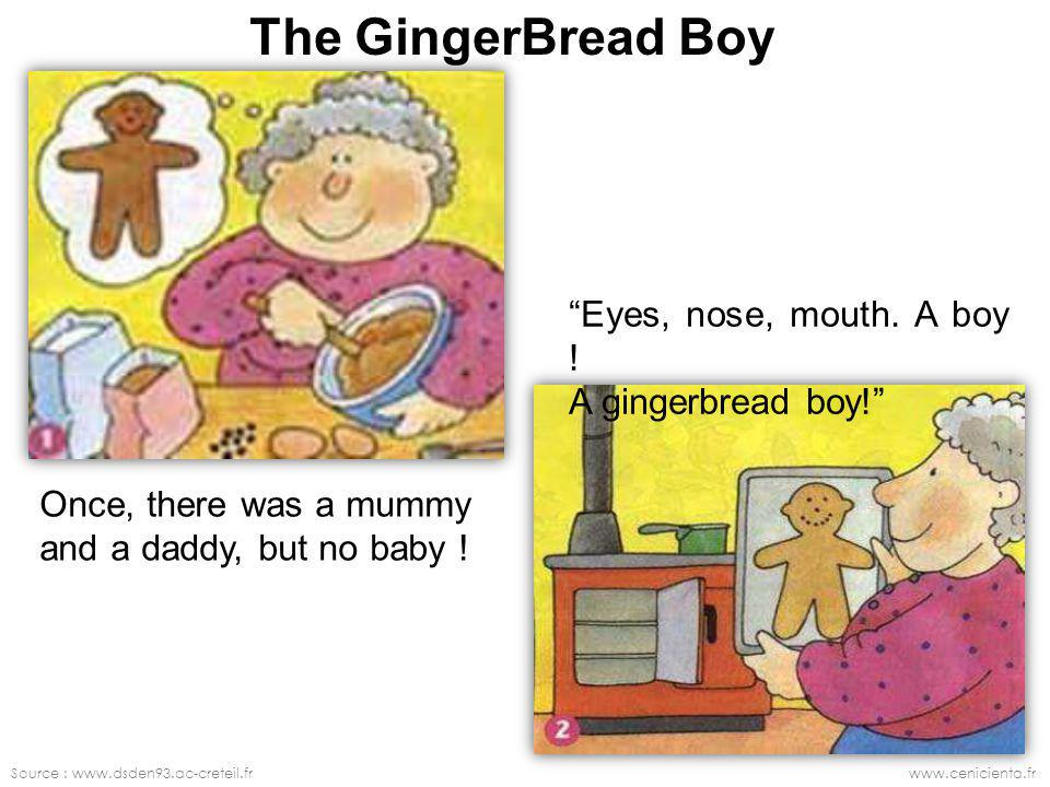 Source : www.dsden93.ac-creteil.frwww.cenicienta.fr The GingerBread Boy Once, there was a mummy and a daddy, but no baby ! Eyes, nose, mouth. A boy !