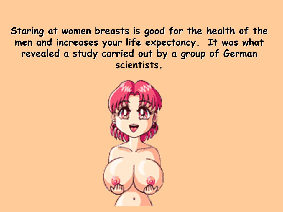 Staring at women breasts is good for the health of the men and increases your life expectancy.