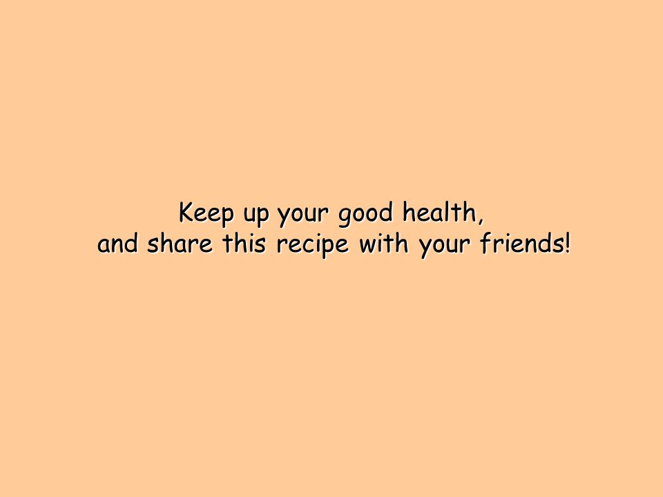 Keep up your good health, and share this recipe with your friends.