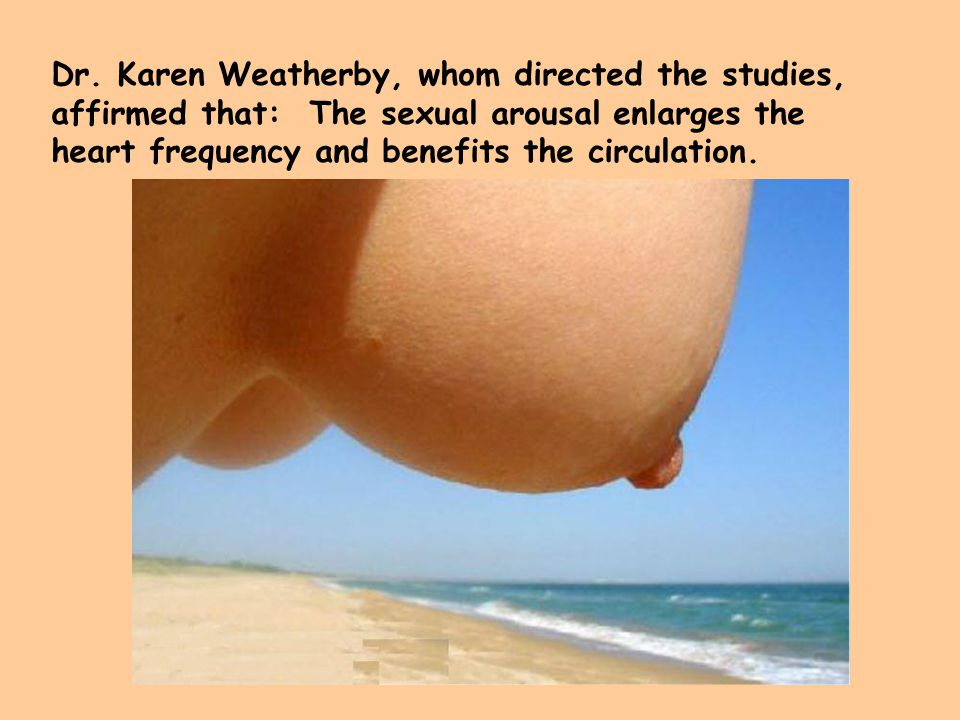 Dr. Karen Weatherby, whom directed the studies, affirmed that: The sexual arousal enlarges the heart frequency and benefits the circulation.