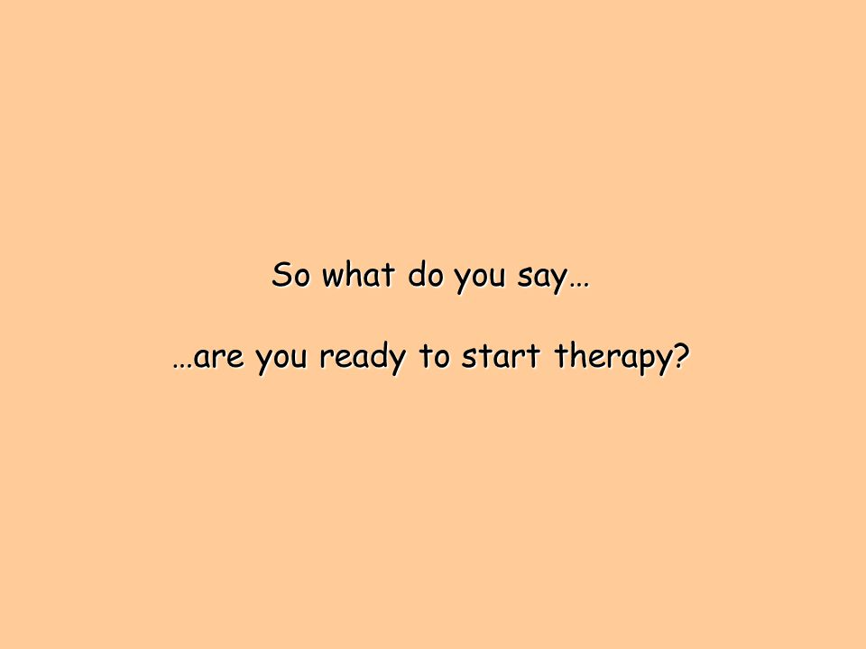 So what do you say… …are you ready to start therapy