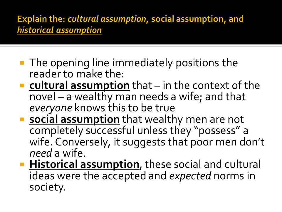 The opening line immediately positions the reader to make the: cultural assumption that – in the context of the novel – a wealthy man needs a wife; and that everyone knows this to be true social assumption that wealthy men are not completely successful unless they possess a wife.