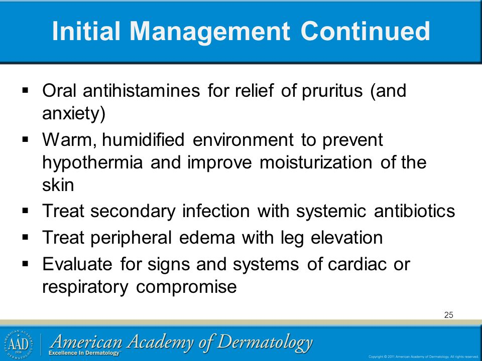 Initial Management Continued Oral antihistamines for relief of pruritus (and anxiety) Warm, humidified environment to prevent hypothermia and improve