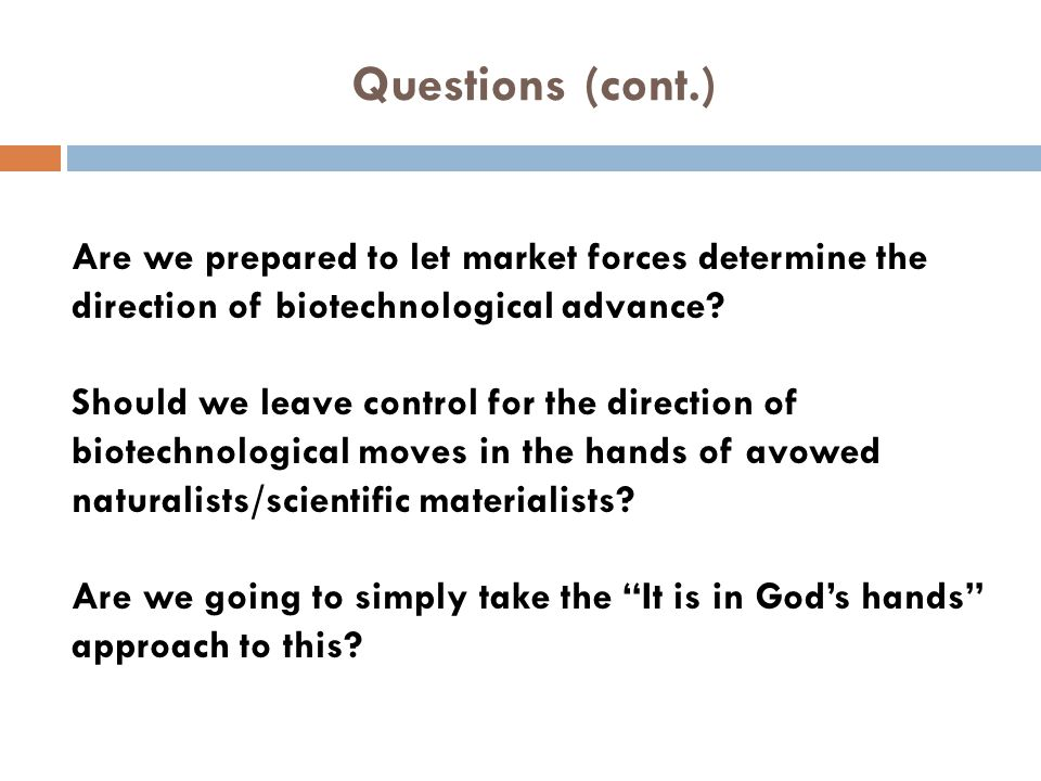 Questions (cont.) Are we prepared to let market forces determine the direction of biotechnological advance? Should we leave control for the direction
