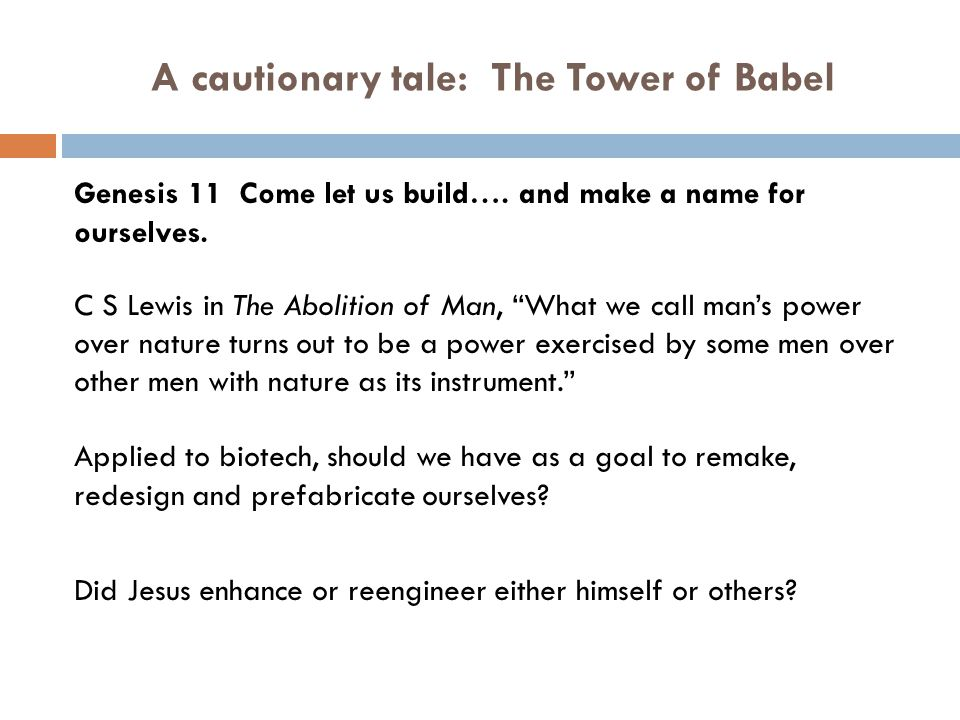 A cautionary tale: The Tower of Babel Genesis 11 Come let us build…. and make a name for ourselves. C S Lewis in The Abolition of Man, What we call ma