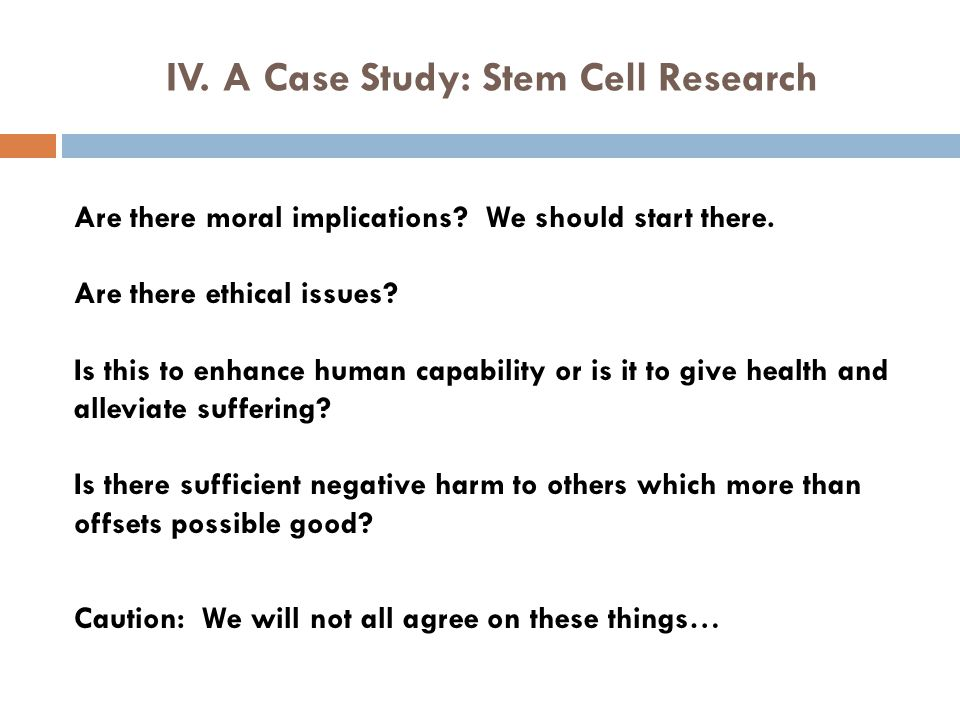 IV. A Case Study: Stem Cell Research Are there moral implications? We should start there. Are there ethical issues? Is this to enhance human capabilit