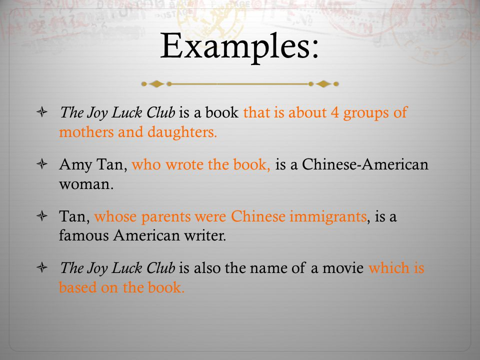 Examples: The Joy Luck Club is a book that is about 4 groups of mothers and daughters.