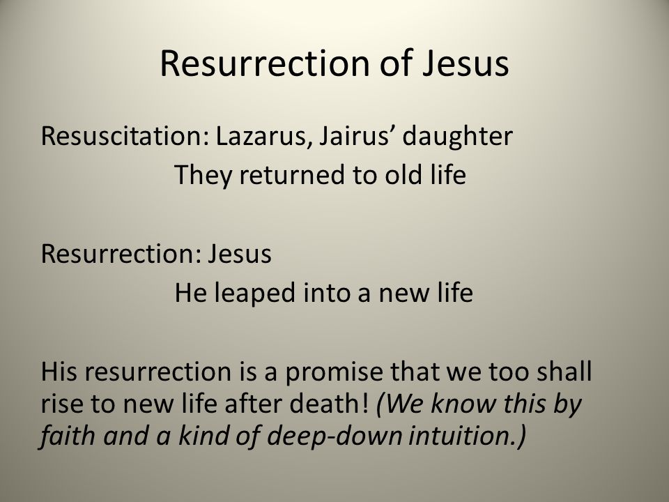 Resurrection of Jesus Resuscitation: Lazarus, Jairus daughter They returned to old life Resurrection: Jesus He leaped into a new life His resurrection