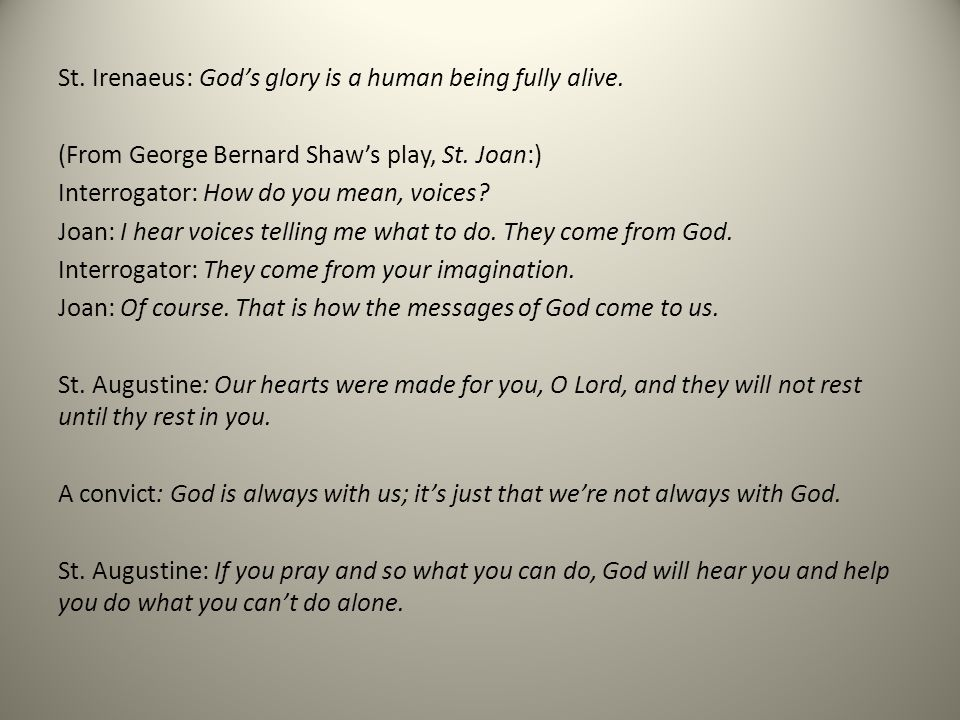 St. Irenaeus: Gods glory is a human being fully alive. (From George Bernard Shaws play, St. Joan:) Interrogator: How do you mean, voices? Joan: I hear