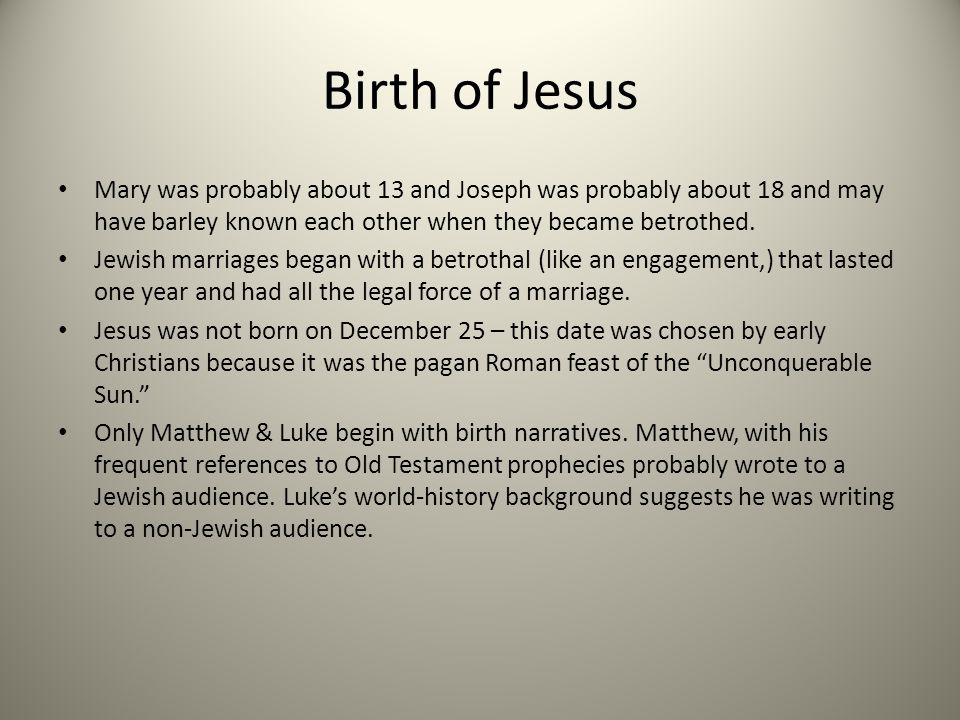 Birth of Jesus Mary was probably about 13 and Joseph was probably about 18 and may have barley known each other when they became betrothed. Jewish mar