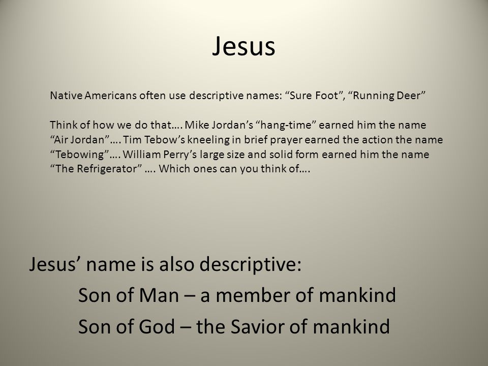 Jesus Jesus name is also descriptive: Son of Man – a member of mankind Son of God – the Savior of mankind Native Americans often use descriptive names