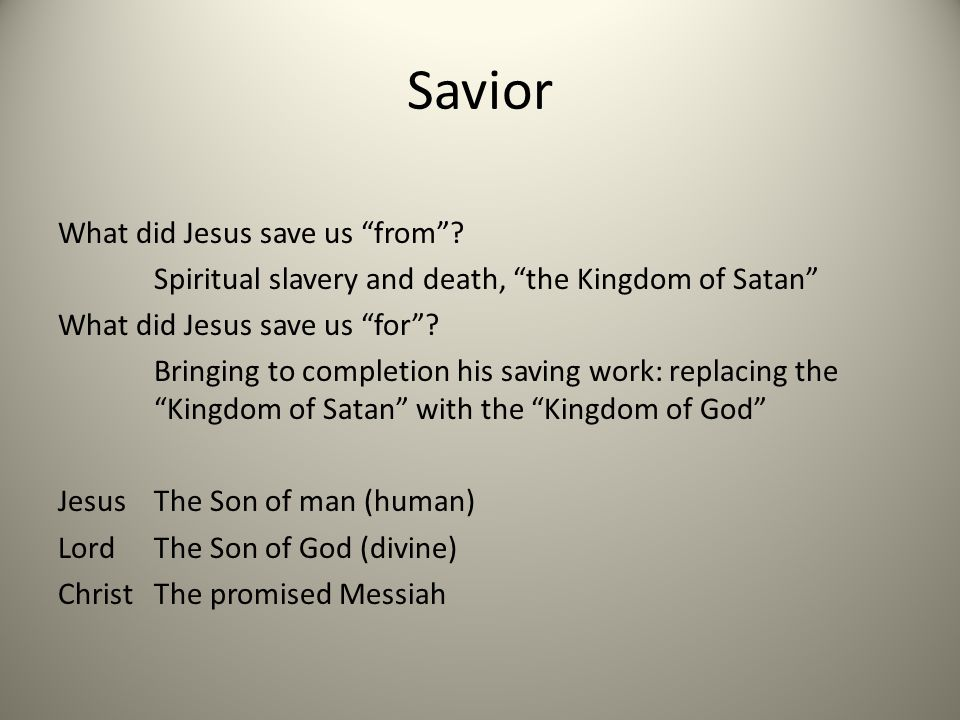 Savior What did Jesus save us from? Spiritual slavery and death, the Kingdom of Satan What did Jesus save us for? Bringing to completion his saving wo