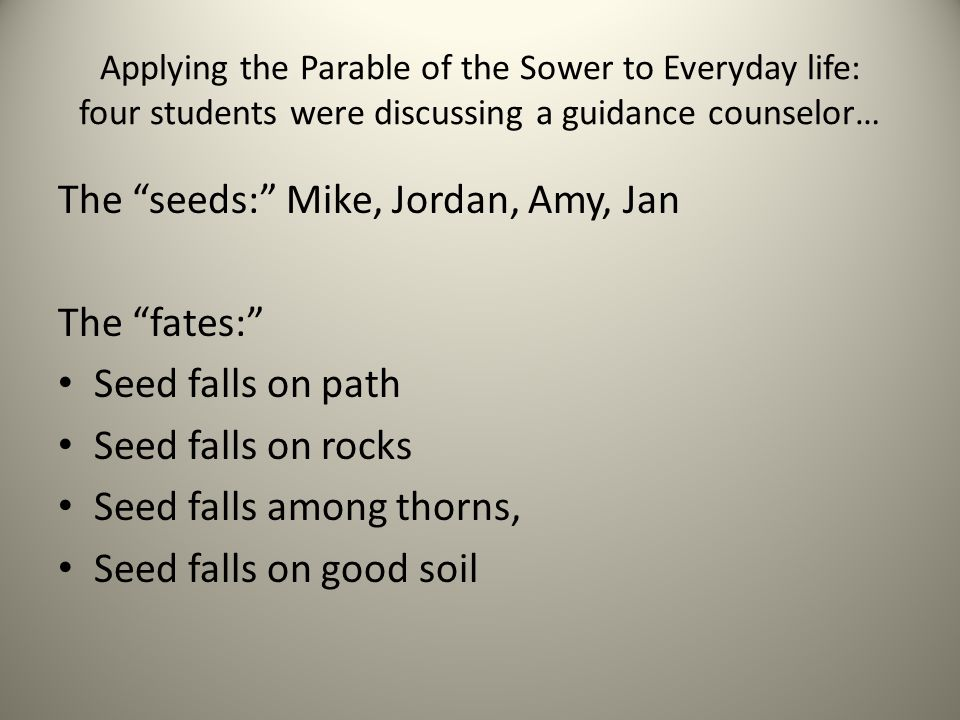 Applying the Parable of the Sower to Everyday life: four students were discussing a guidance counselor… The seeds: Mike, Jordan, Amy, Jan The fates: S