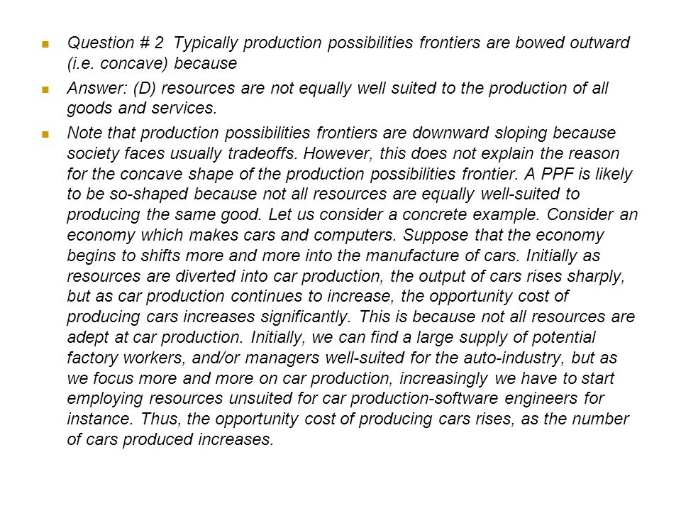 2) Typically production possibilities frontiers are bowed outward (i.e. concave) because A) opportunity costs are always positive. B) the problem of s
