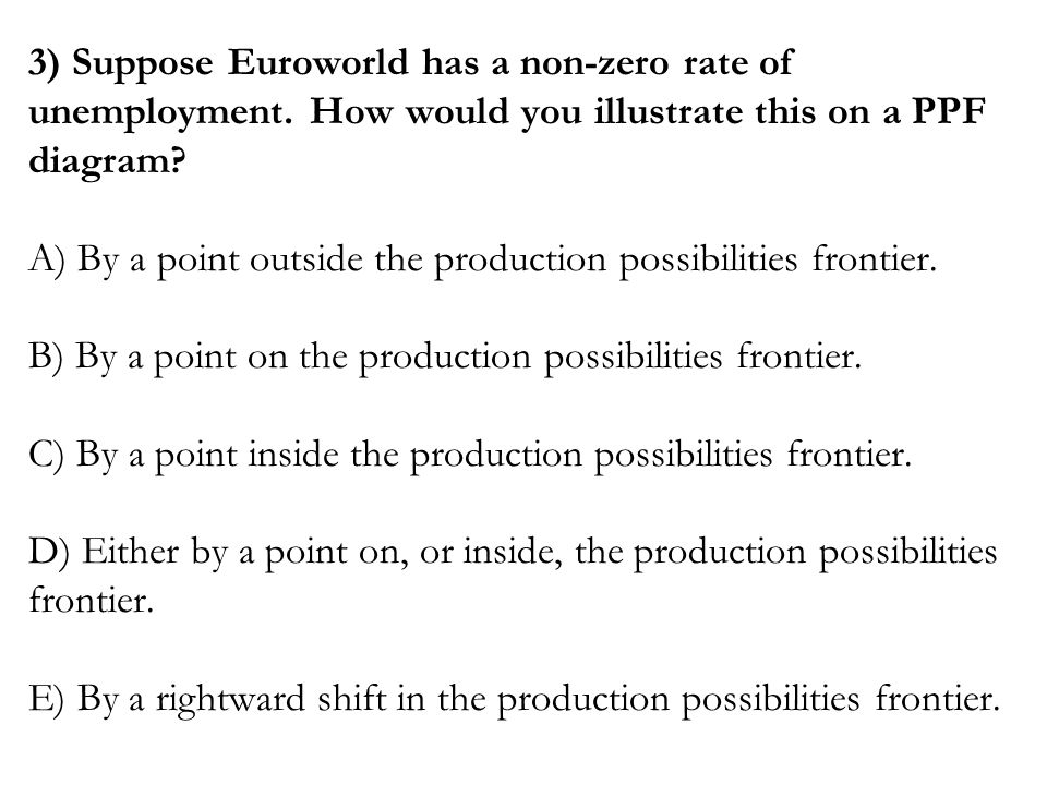 Question # 2 Typically production possibilities frontiers are bowed outward (i.e. concave) because Answer: (D) resources are not equally well suited t