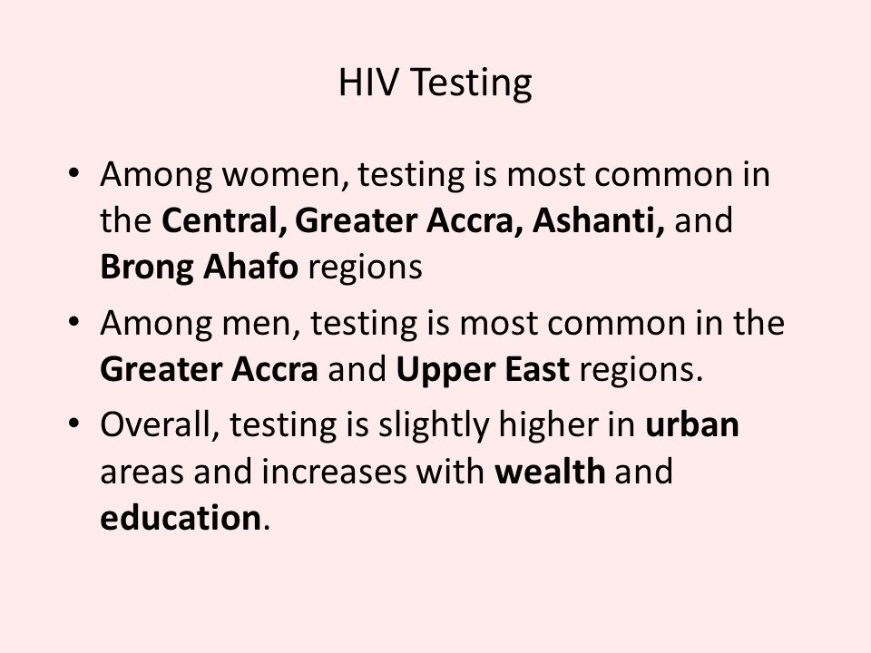 HIV Testing Among women, testing is most common in the Central, Greater Accra, Ashanti, and Brong Ahafo regions Among men, testing is most common in the Greater Accra and Upper East regions.