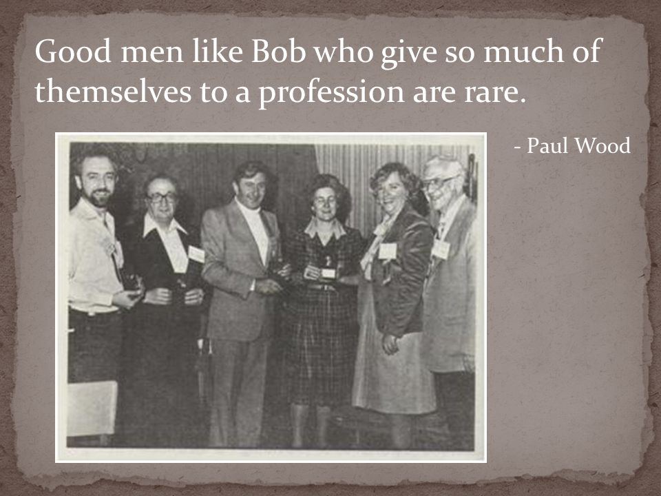 Good men like Bob who give so much of themselves to a profession are rare. - Paul Wood