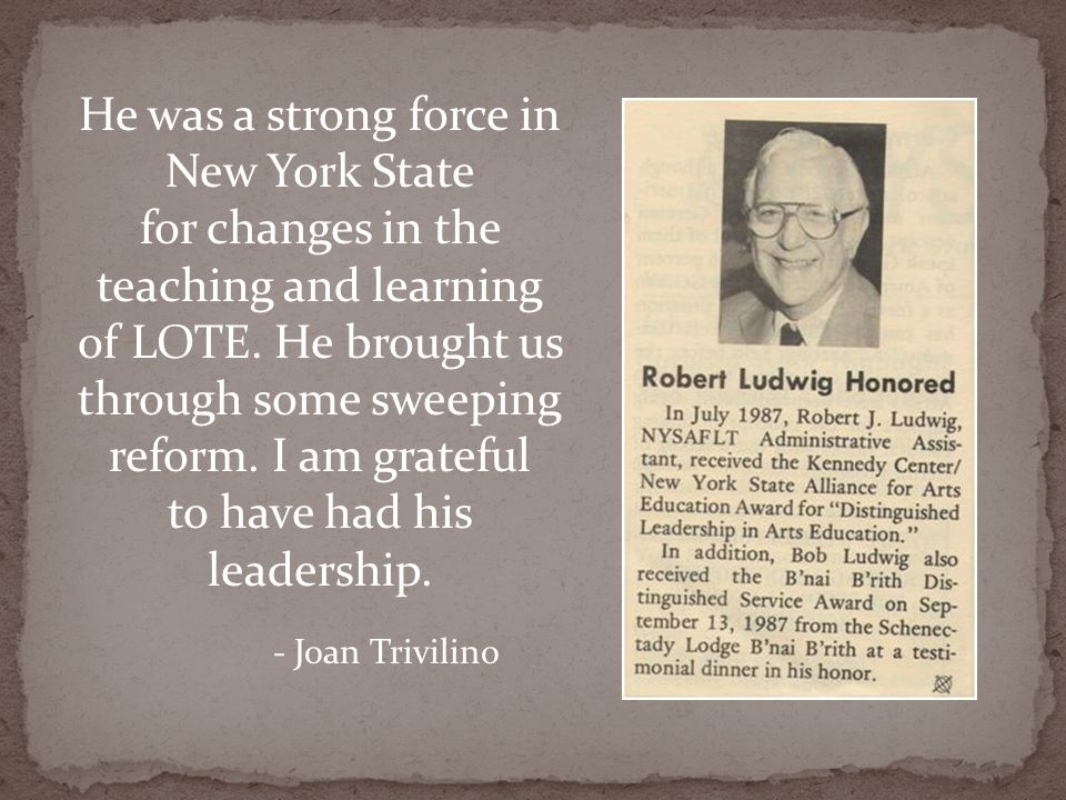 He was a strong force in New York State for changes in the teaching and learning of LOTE. He brought us through some sweeping reform. I am grateful to