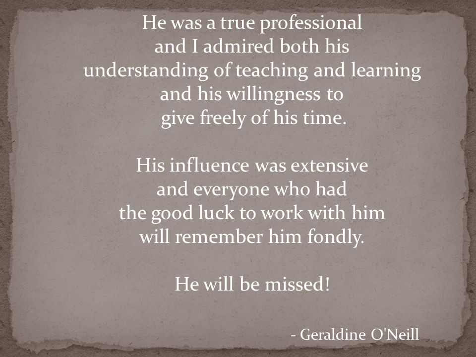 He was a true professional and I admired both his understanding of teaching and learning and his willingness to give freely of his time. His influence