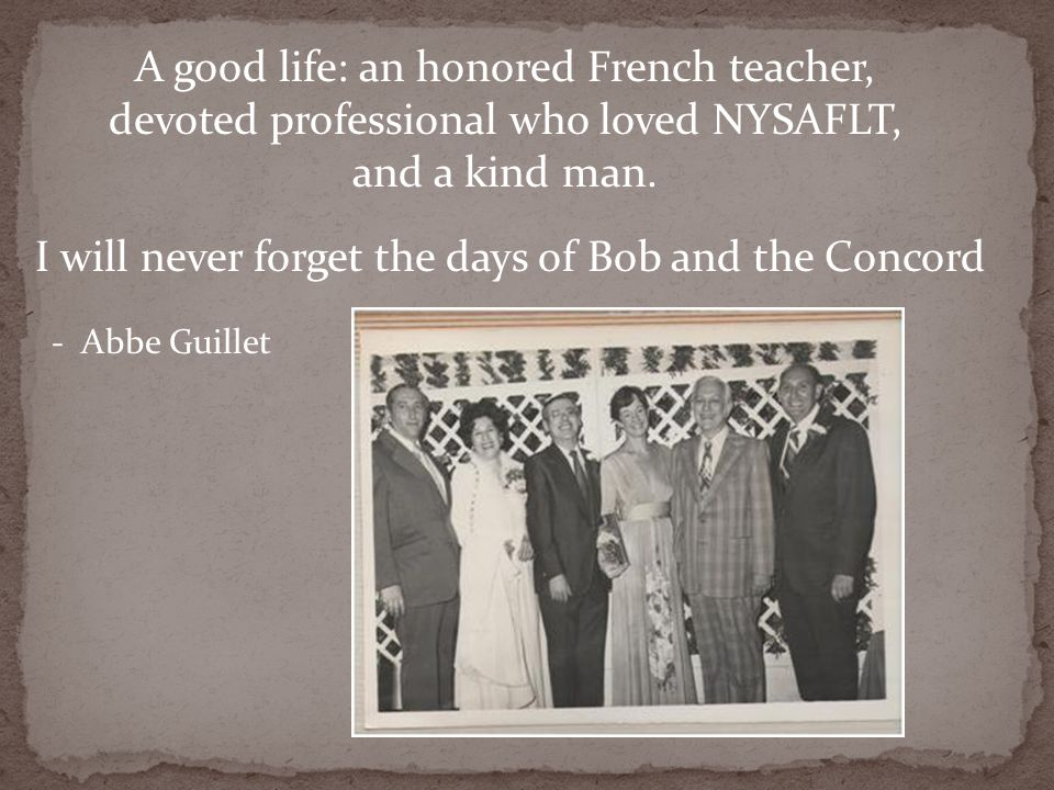 A good life: an honored French teacher, devoted professional who loved NYSAFLT, and a kind man. I will never forget the days of Bob and the Concord -