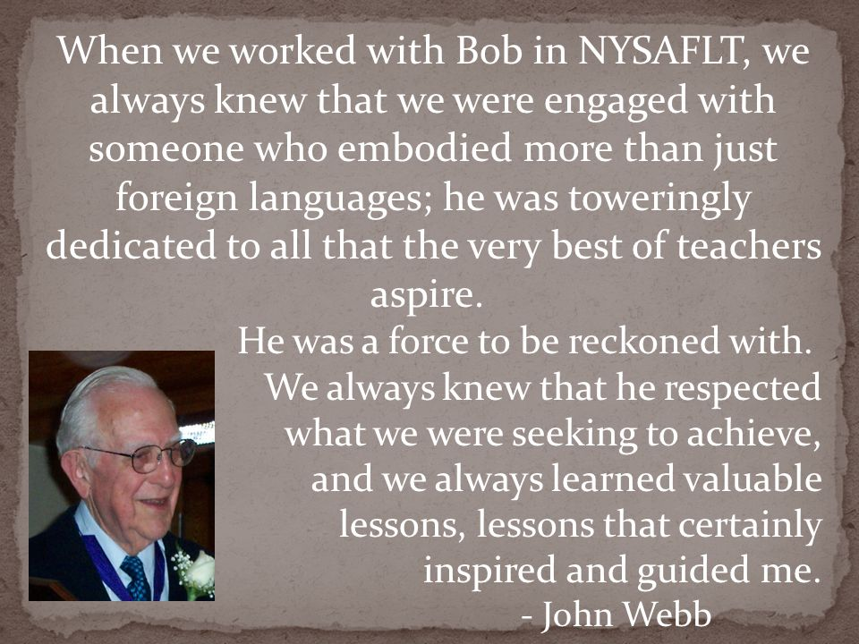 When we worked with Bob in NYSAFLT, we always knew that we were engaged with someone who embodied more than just foreign languages; he was toweringly
