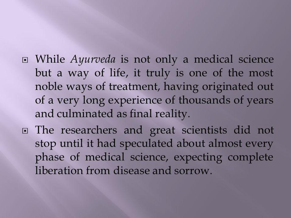 While Ayurveda is not only a medical science but a way of life, it truly is one of the most noble ways of treatment, having originated out of a very l