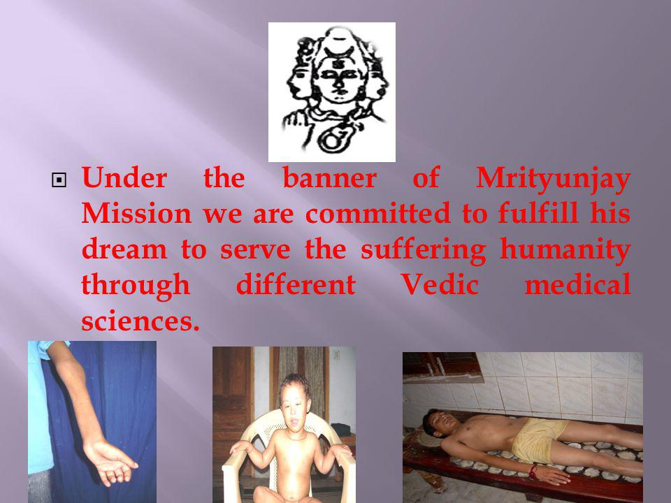 Under the banner of Mrityunjay Mission we are committed to fulfill his dream to serve the suffering humanity through different Vedic medical sciences.