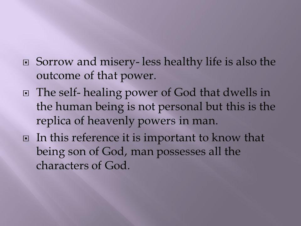 Sorrow and misery- less healthy life is also the outcome of that power. The self- healing power of God that dwells in the human being is not personal