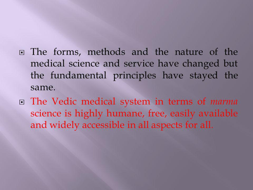 The forms, methods and the nature of the medical science and service have changed but the fundamental principles have stayed the same. The Vedic medic
