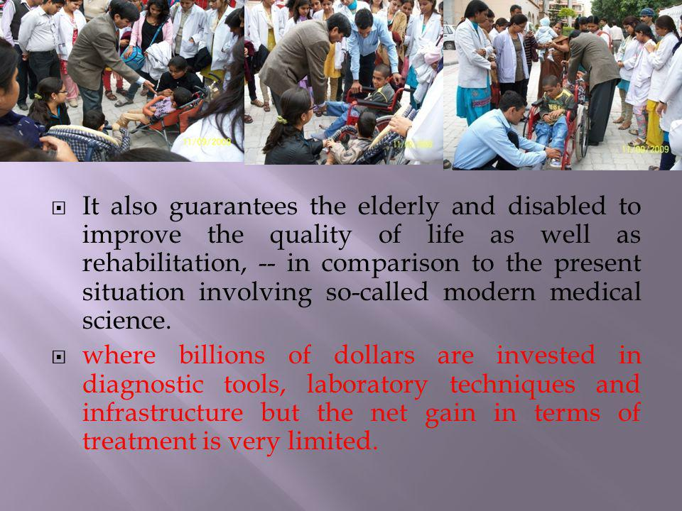 It also guarantees the elderly and disabled to improve the quality of life as well as rehabilitation, -- in comparison to the present situation involv