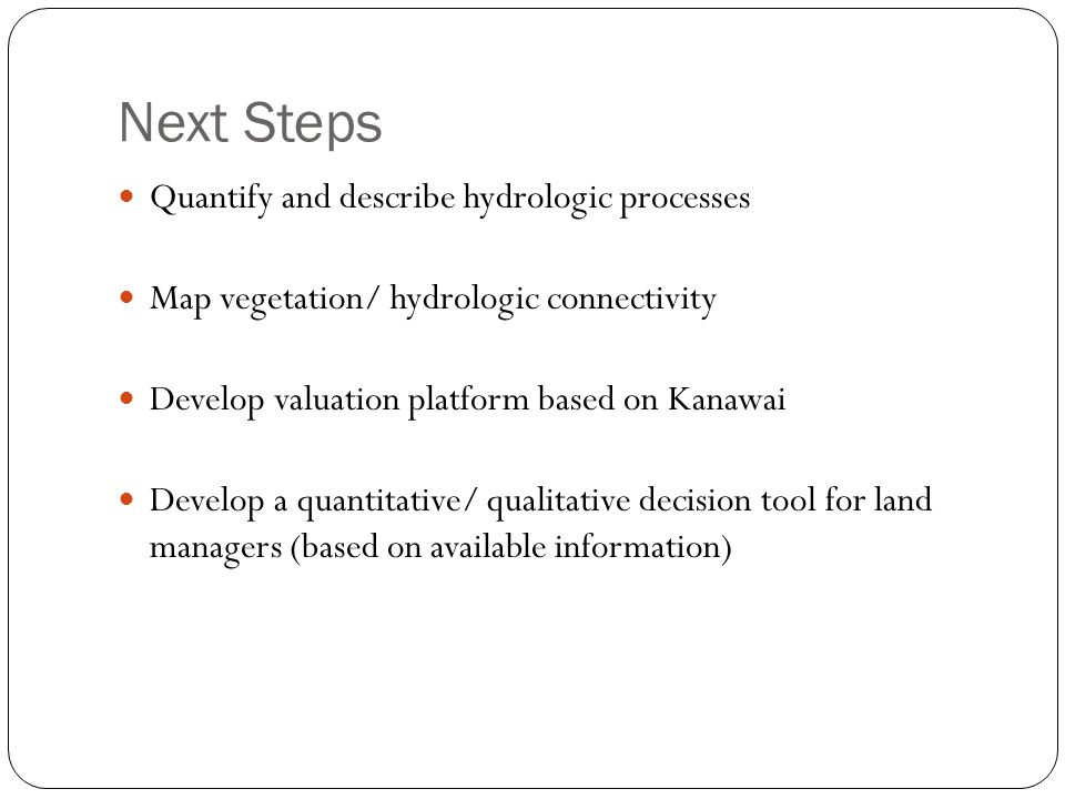 Next Steps Quantify and describe hydrologic processes Map vegetation/ hydrologic connectivity Develop valuation platform based on Kanawai Develop a quantitative/ qualitative decision tool for land managers (based on available information)