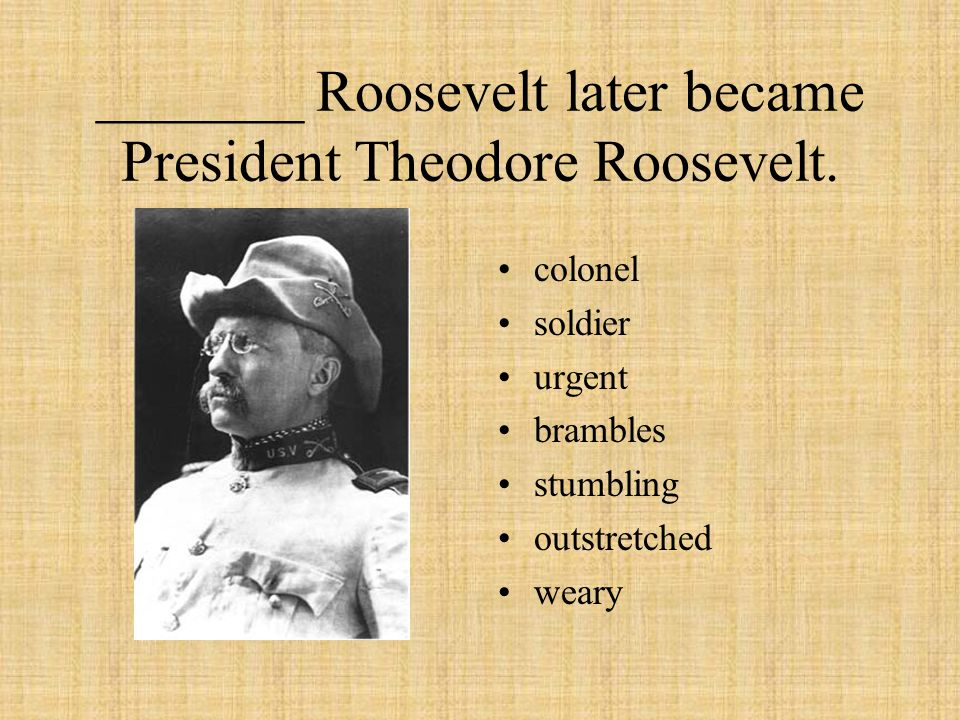 _______ Roosevelt later became President Theodore Roosevelt. colonel soldier urgent brambles stumbling outstretched weary