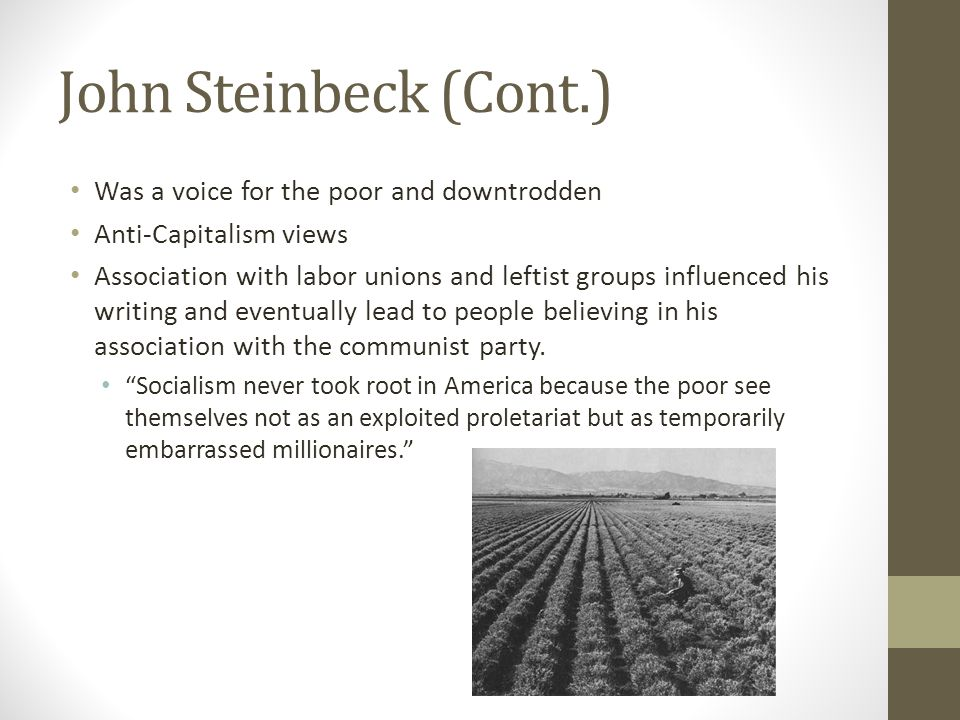 John Steinbeck (Cont.) Was a voice for the poor and downtrodden Anti-Capitalism views Association with labor unions and leftist groups influenced his writing and eventually lead to people believing in his association with the communist party.