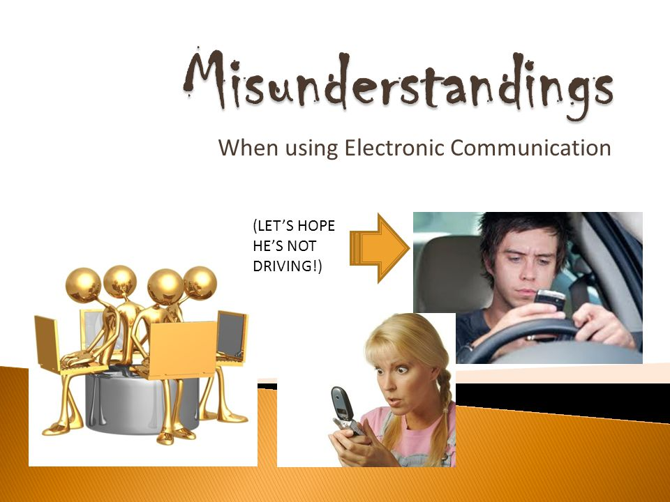 When using Electronic Communication (LETS HOPE HES NOT DRIVING!)